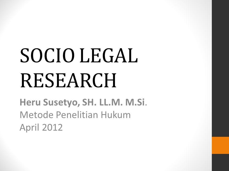 SOCIO LEGAL RESEARCH Heru Susetyo, SH. LL.M. M.Si. Metode Penelitian Hukum April 2012