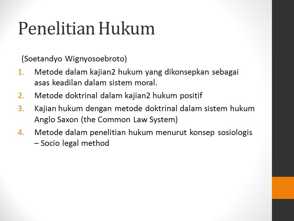 Penelitian Hukum (Soetandyo Wignyosoebroto) 1.Metode dalam kajian2 hukum yang dikonsepkan sebagai asas keadilan dalam sistem moral. 2.Metode doktrinal
