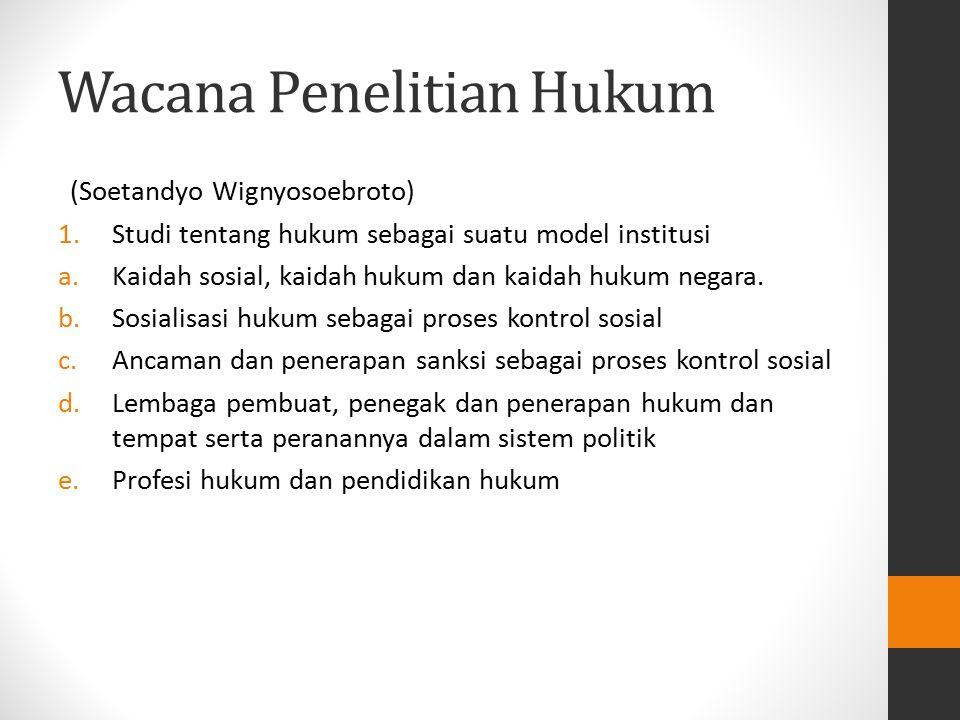 Wacana Penelitian Hukum (Soetandyo Wignyosoebroto) 1.Studi tentang hukum sebagai suatu model institusi a.Kaidah sosial, kaidah hukum dan kaidah hukum