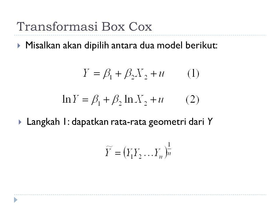 Transformasi Box Cox  Misalkan akan dipilih antara dua model berikut:  Langkah 1: dapatkan rata-rata geometri dari Y