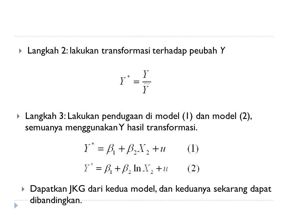  Langkah 2: lakukan transformasi terhadap peubah Y  Langkah 3: Lakukan pendugaan di model (1) dan model (2), semuanya menggunakan Y hasil transformasi.