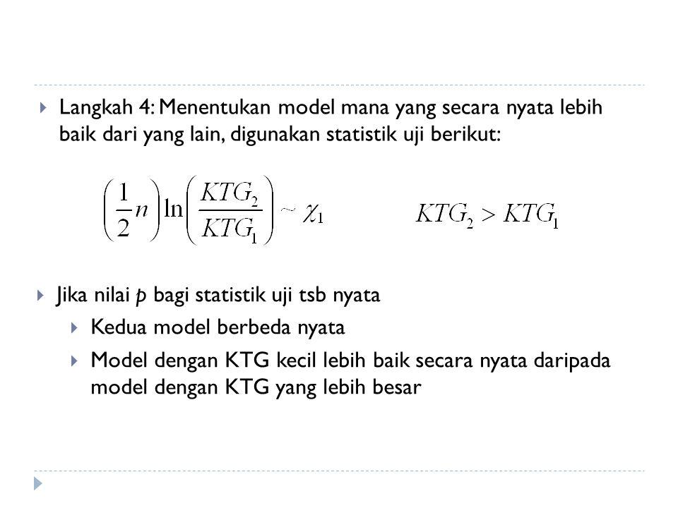  Langkah 4: Menentukan model mana yang secara nyata lebih baik dari yang lain, digunakan statistik uji berikut:  Jika nilai p bagi statistik uji tsb nyata  Kedua model berbeda nyata  Model dengan KTG kecil lebih baik secara nyata daripada model dengan KTG yang lebih besar