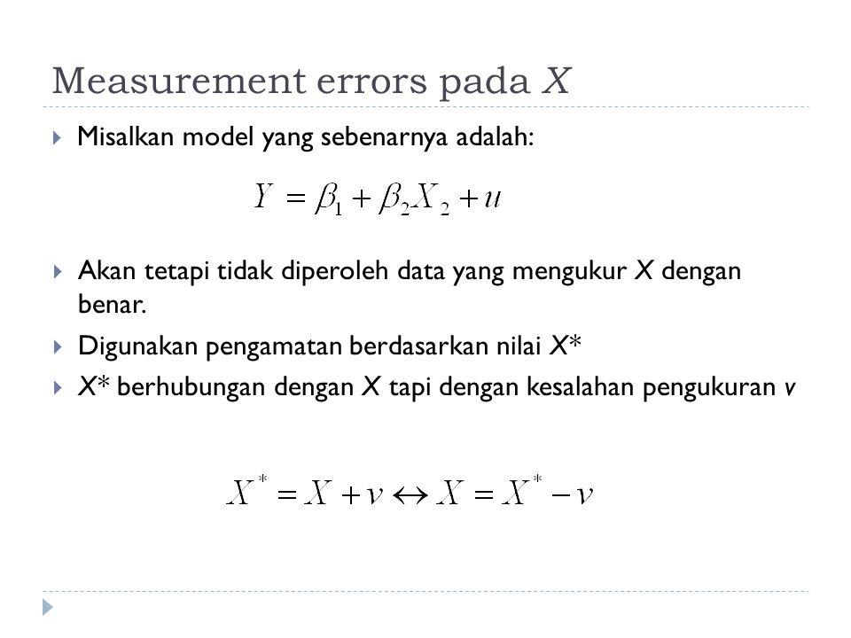 Measurement errors pada X  Misalkan model yang sebenarnya adalah:  Akan tetapi tidak diperoleh data yang mengukur X dengan benar.
