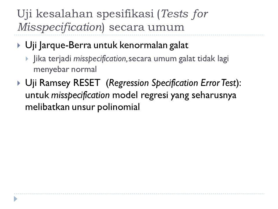 Uji kesalahan spesifikasi ( Tests for Misspecification ) secara umum  Uji Jarque-Berra untuk kenormalan galat  Jika terjadi misspecification, secara umum galat tidak lagi menyebar normal  Uji Ramsey RESET (Regression Specification Error Test): untuk misspecification model regresi yang seharusnya melibatkan unsur polinomial