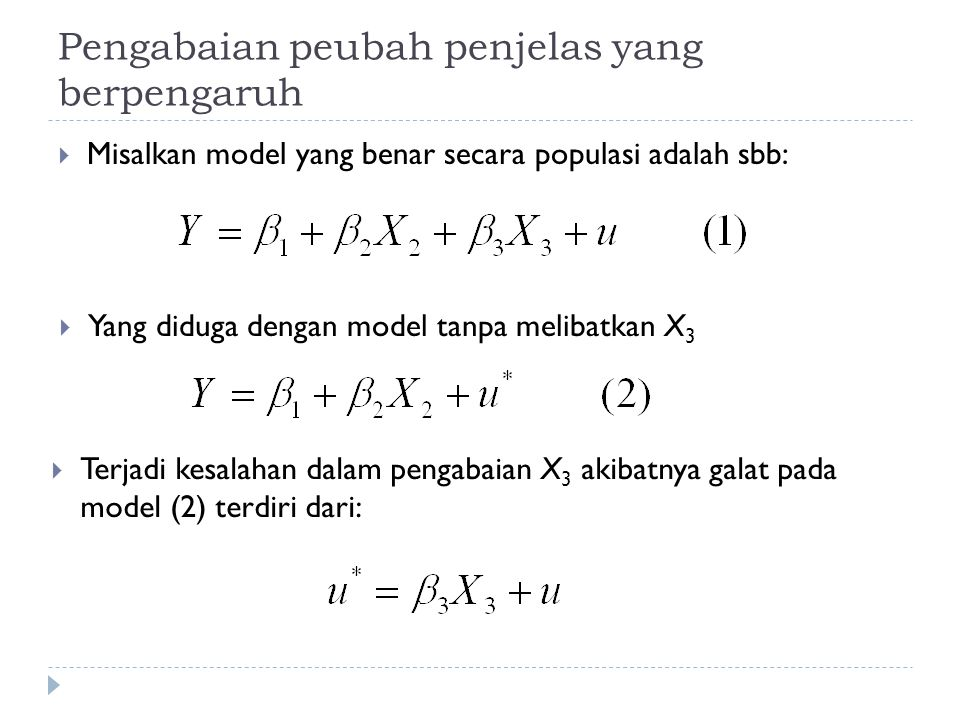 Pengabaian peubah penjelas yang berpengaruh  Misalkan model yang benar secara populasi adalah sbb:  Yang diduga dengan model tanpa melibatkan X 3  Terjadi kesalahan dalam pengabaian X 3 akibatnya galat pada model (2) terdiri dari: