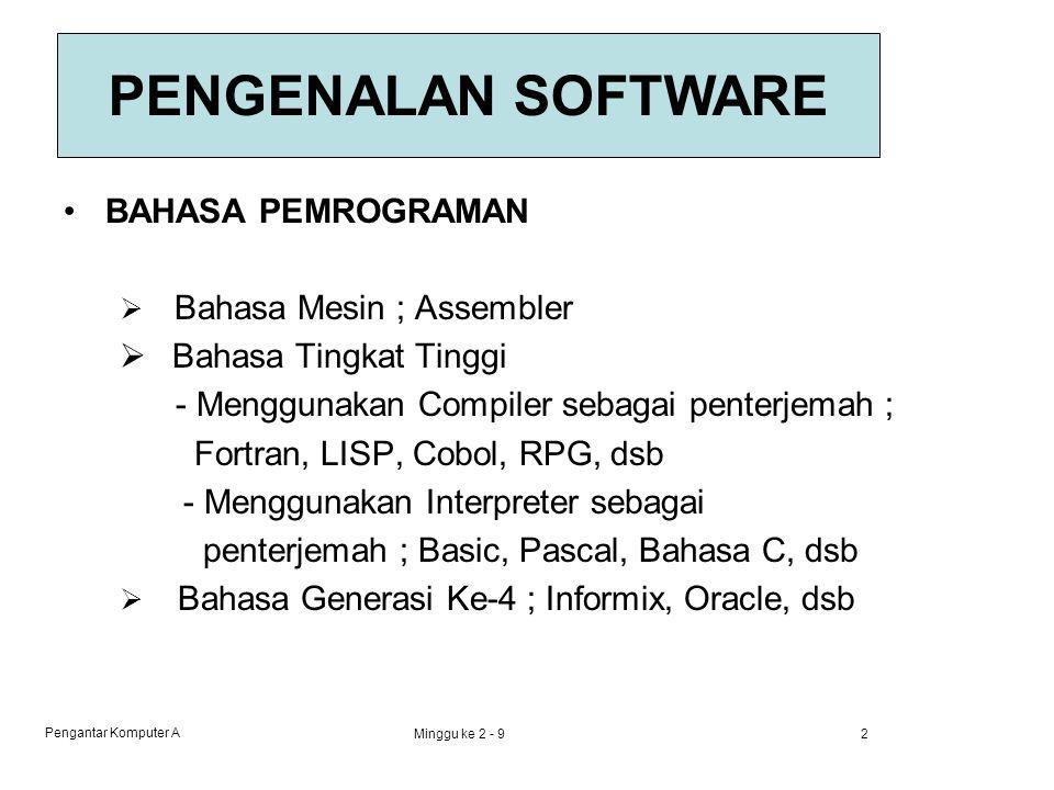 Pengantar Komputer A Minggu ke 2 - 92 BAHASA PEMROGRAMAN  Bahasa Mesin ; Assembler  Bahasa Tingkat Tinggi - Menggunakan Compiler sebagai penterjemah ; Fortran, LISP, Cobol, RPG, dsb - Menggunakan Interpreter sebagai penterjemah ; Basic, Pascal, Bahasa C, dsb  Bahasa Generasi Ke-4 ; Informix, Oracle, dsb PENGENALAN SOFTWARE