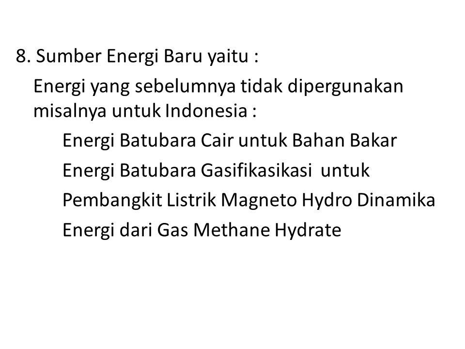 8. Sumber Energi Baru yaitu : Energi yang sebelumnya tidak dipergunakan misalnya untuk Indonesia : Energi Batubara Cair untuk Bahan Bakar Energi Batub