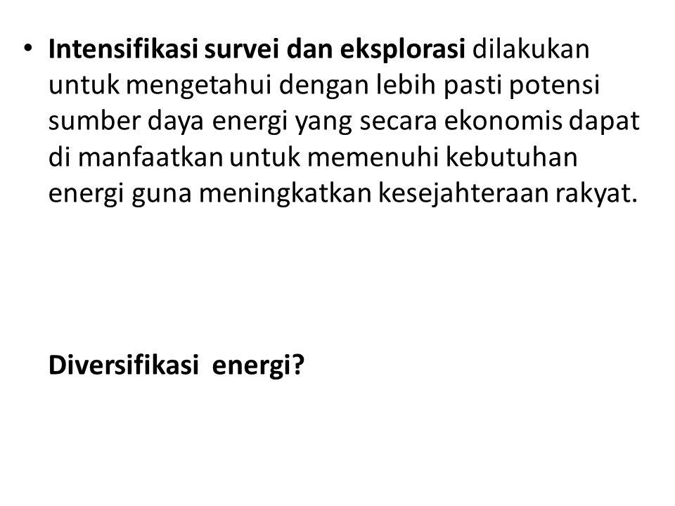 Intensifikasi survei dan eksplorasi dilakukan untuk mengetahui dengan lebih pasti potensi sumber daya energi yang secara ekonomis dapat di manfaatkan
