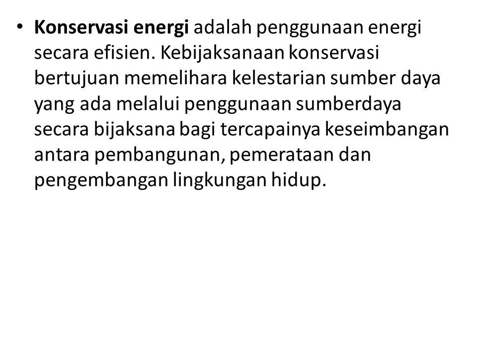 Konservasi energi adalah penggunaan energi secara efisien. Kebijaksanaan konservasi bertujuan memelihara kelestarian sumber daya yang ada melalui peng