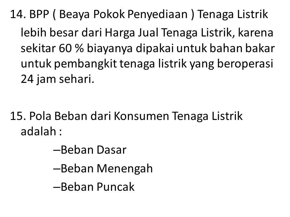 14. BPP ( Beaya Pokok Penyediaan ) Tenaga Listrik lebih besar dari Harga Jual Tenaga Listrik, karena sekitar 60 % biayanya dipakai untuk bahan bakar u