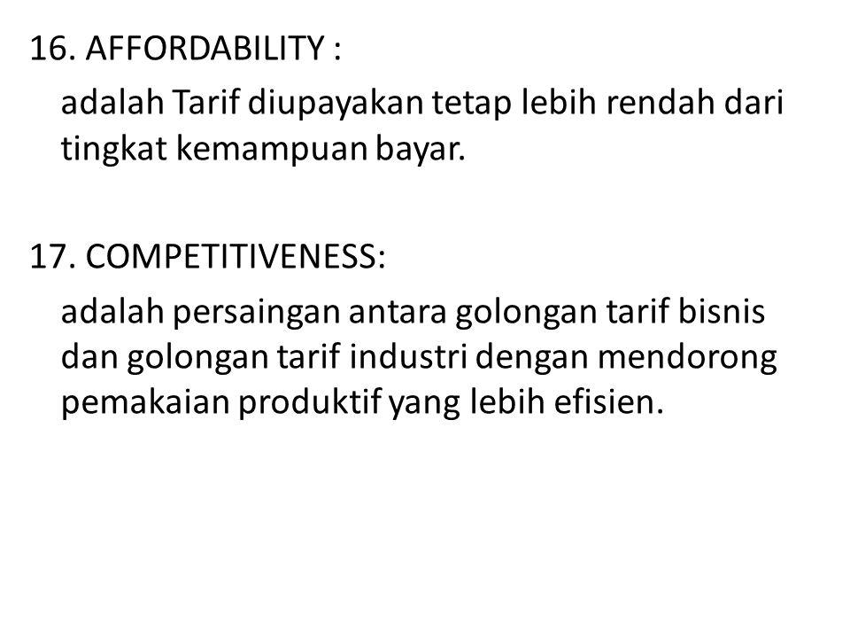 16. AFFORDABILITY : adalah Tarif diupayakan tetap lebih rendah dari tingkat kemampuan bayar. 17. COMPETITIVENESS: adalah persaingan antara golongan ta