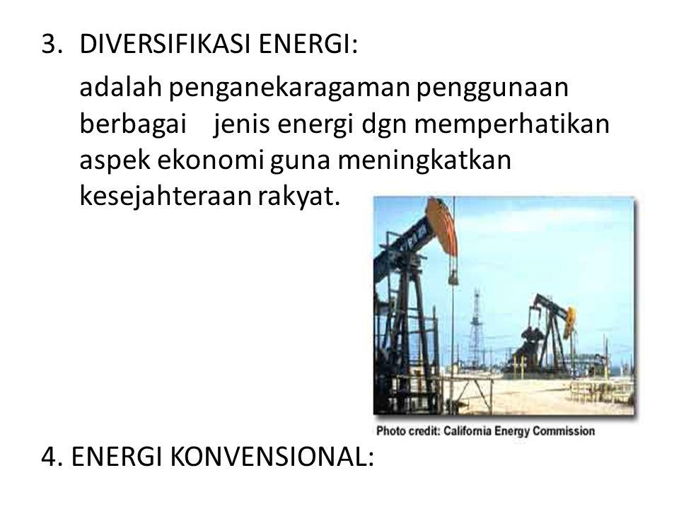 adalah penganekaragaman penggunaan berbagai jenis energi dgn memperhatikan aspek ekonomi guna meningkatkan kesejahteraan rakyat. 4. ENERGI KONVENSIONA