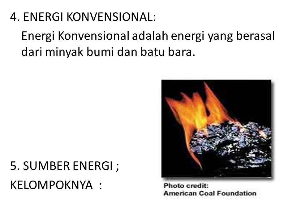 Energi Konvensional adalah energi yang berasal dari minyak bumi dan batu bara. 5. SUMBER ENERGI ; KELOMPOKNYA :