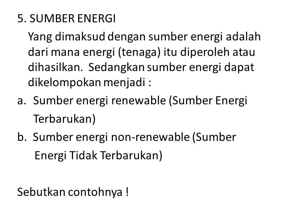5. SUMBER ENERGI Yang dimaksud dengan sumber energi adalah dari mana energi (tenaga) itu diperoleh atau dihasilkan. Sedangkan sumber energi dapat dike