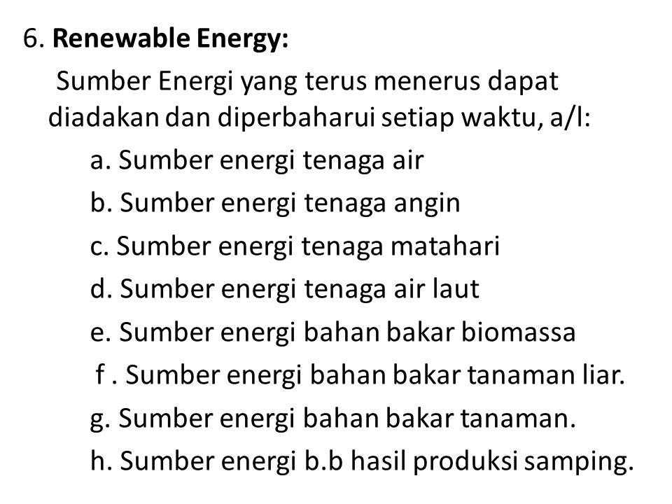 6. Renewable Energy: Sumber Energi yang terus menerus dapat diadakan dan diperbaharui setiap waktu, a/l: a. Sumber energi tenaga air b. Sumber energi