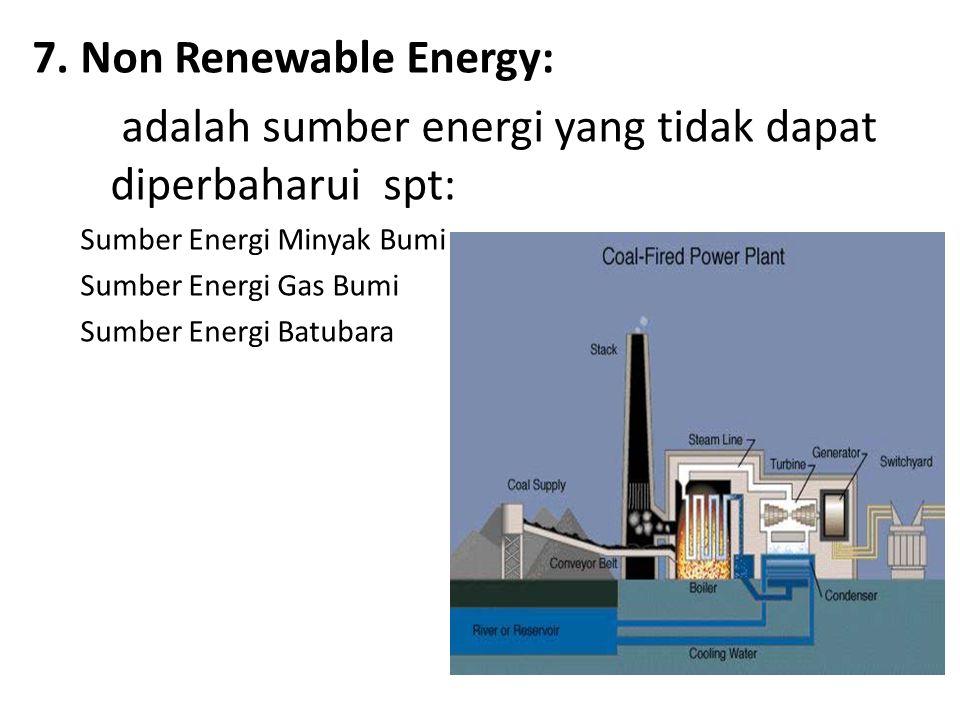 7. Non Renewable Energy: adalah sumber energi yang tidak dapat diperbaharui spt: Sumber Energi Minyak Bumi Sumber Energi Gas Bumi Sumber Energi Batuba