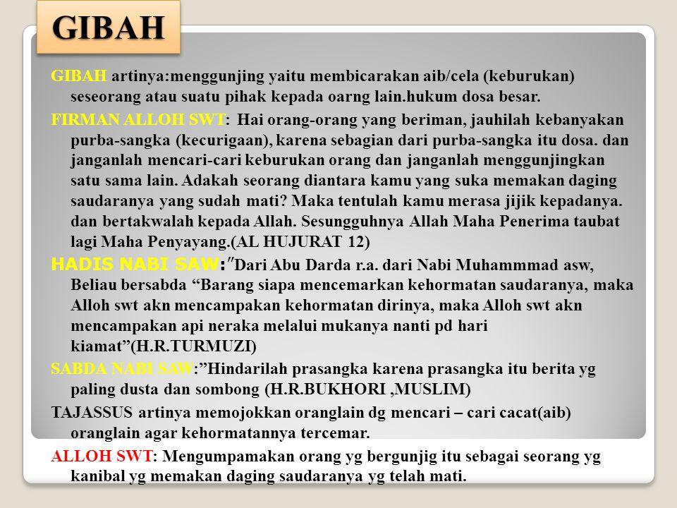 GIBAHGIBAH GIBAH artinya:menggunjing yaitu membicarakan aib/cela (keburukan) seseorang atau suatu pihak kepada oarng lain.hukum dosa besar. FIRMAN ALL
