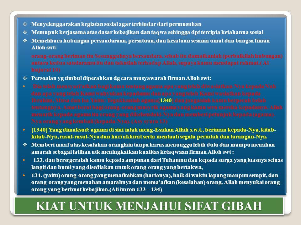 KIAT UNTUK MENJAHUI SIFAT GIBAH  Menyelenggarakan kegiatan sosial agar terhindar dari permusuhan  Memupuk kerjasama atas dasar kebajikan dan taqwa s