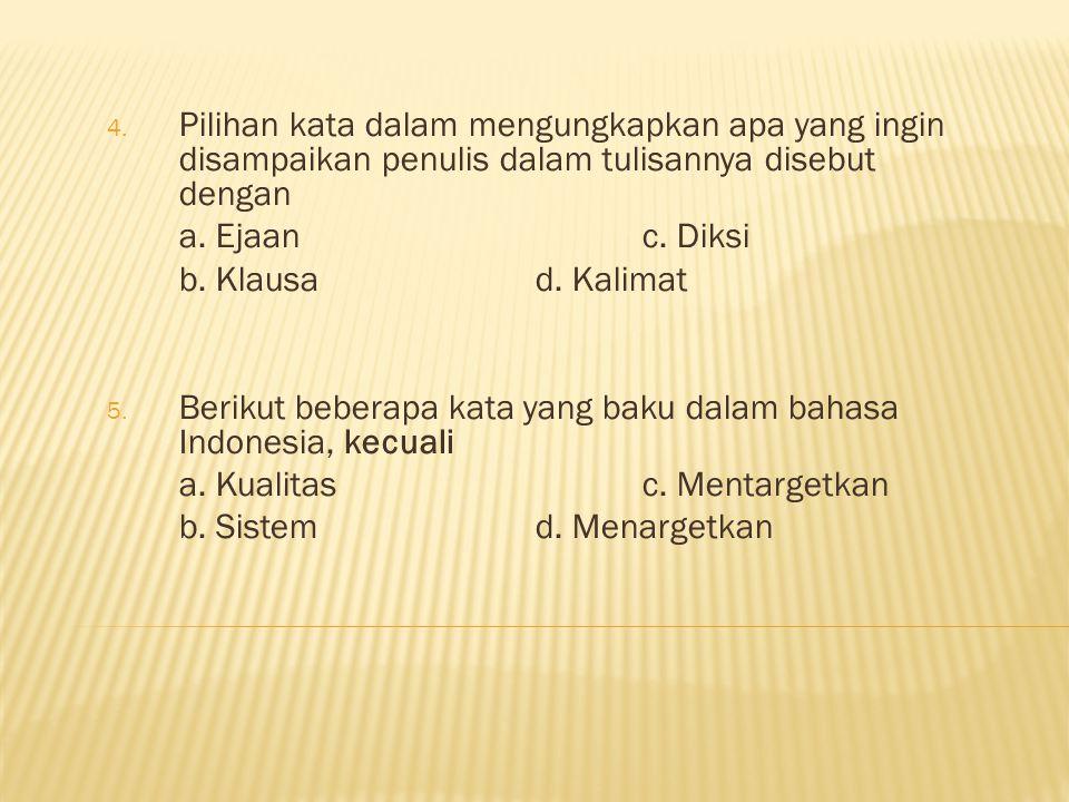 4. Pilihan kata dalam mengungkapkan apa yang ingin disampaikan penulis dalam tulisannya disebut dengan a. Ejaanc. Diksi b. Klausad. Kalimat 5. Berikut