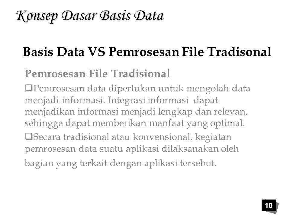 10 Konsep Dasar Basis Data Pemrosesan File Tradisional  Pemrosesan data diperlukan untuk mengolah data menjadi informasi. Integrasi informasi dapat m