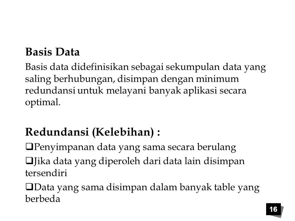 16 Basis Data Basis data didefinisikan sebagai sekumpulan data yang saling berhubungan, disimpan dengan minimum redundansi untuk melayani banyak aplik