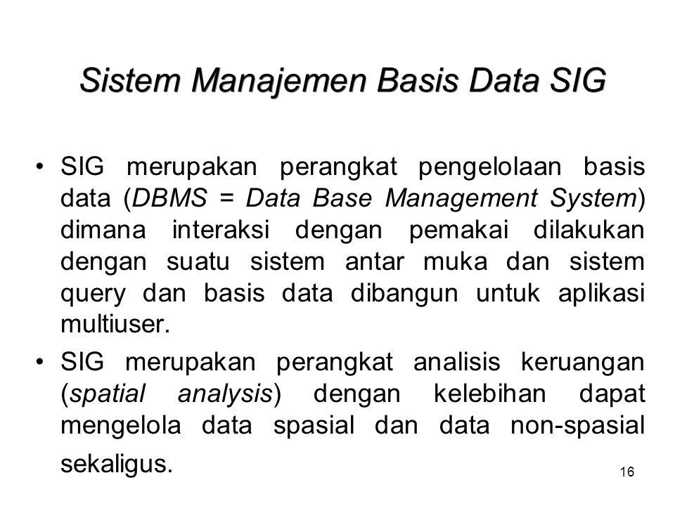 16 Sistem Manajemen Basis Data SIG SIG merupakan perangkat pengelolaan basis data (DBMS = Data Base Management System) dimana interaksi dengan pemakai dilakukan dengan suatu sistem antar muka dan sistem query dan basis data dibangun untuk aplikasi multiuser.