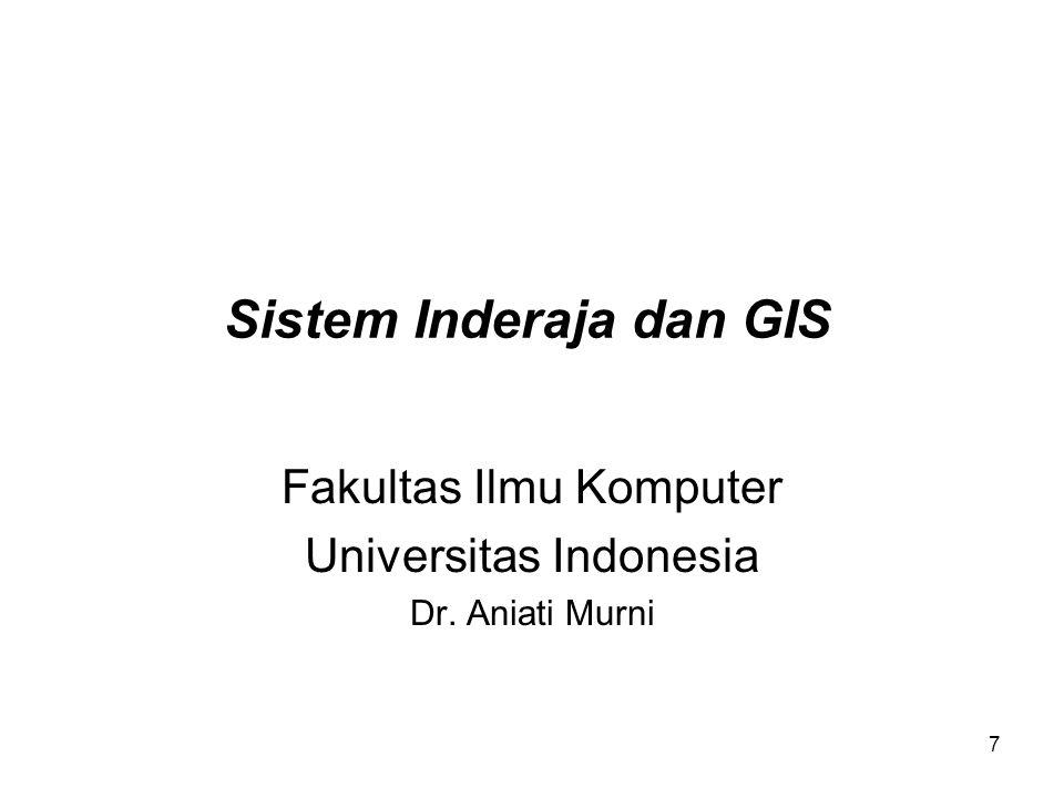 7 Sistem Inderaja dan GIS Fakultas Ilmu Komputer Universitas Indonesia Dr. Aniati Murni