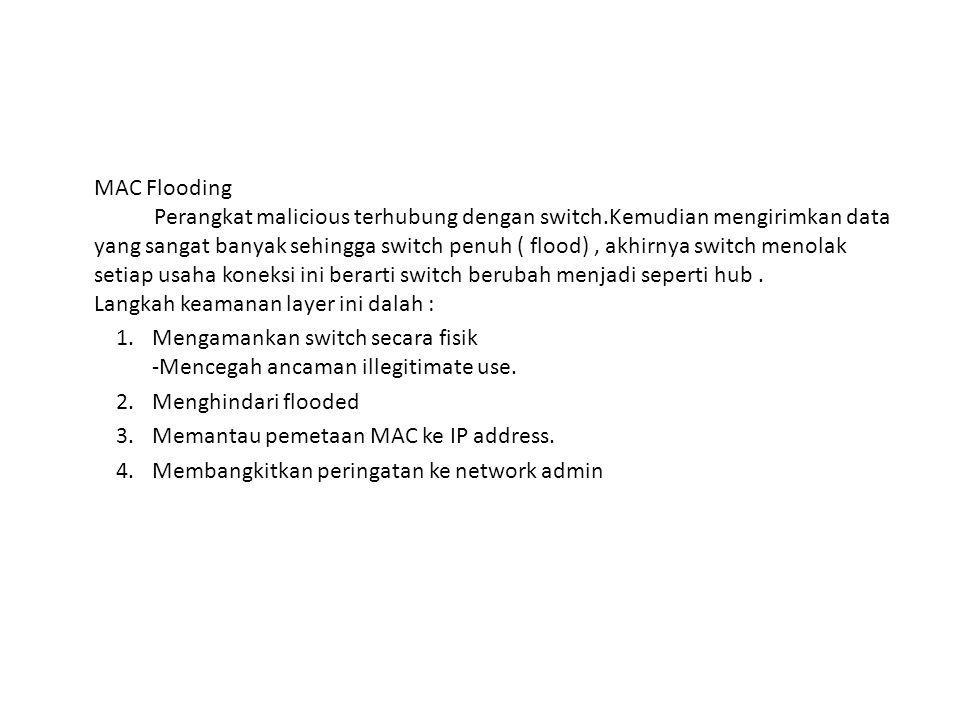 MAC Flooding Perangkat malicious terhubung dengan switch.Kemudian mengirimkan data yang sangat banyak sehingga switch penuh ( flood), akhirnya switch