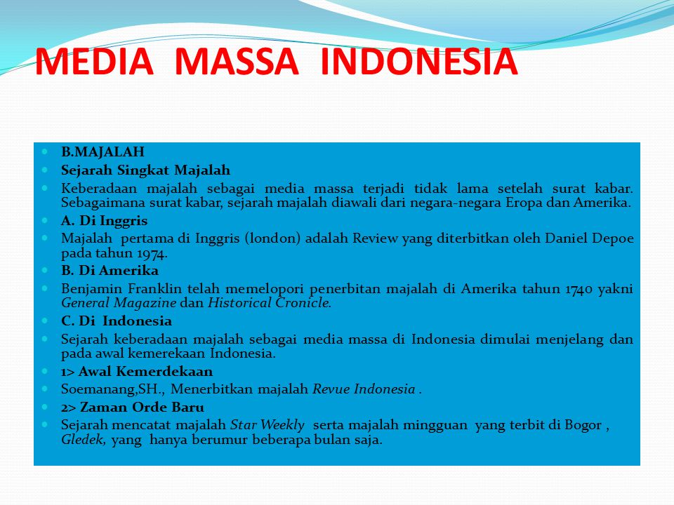 MEDIA MASSA INDONESIA 3> Zaman Orde Baru Awal orde baru (1966) banyak majalah yang terbit dan cukup beragam jenisnya, diantaranya majalah Selecta pimpinan Sjamsudin Lubis, majalah sastra Horison pimpinan Mochtar Lubis, Panji Masyarakat dan majalah Kiblat- keduanya majalah Islam- yang semuanya terbit di Jakarta, serta majalah Adil yang terbit di Solo.