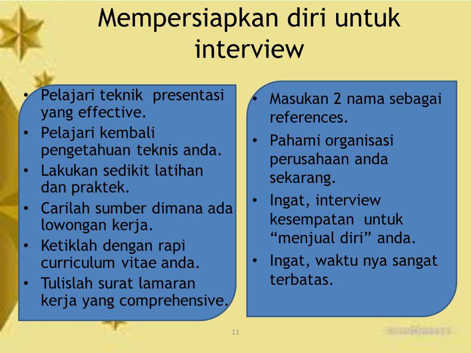 11 Mempersiapkan diri untuk interview Pelajari teknik presentasi yang effective. Pelajari kembali pengetahuan teknis anda. Lakukan sedikit latihan dan