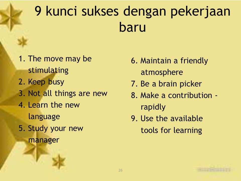 26 9 kunci sukses dengan pekerjaan baru 1. The move may be stimulating 2. Keep busy 3. Not all things are new 4. Learn the new language 5. Study your