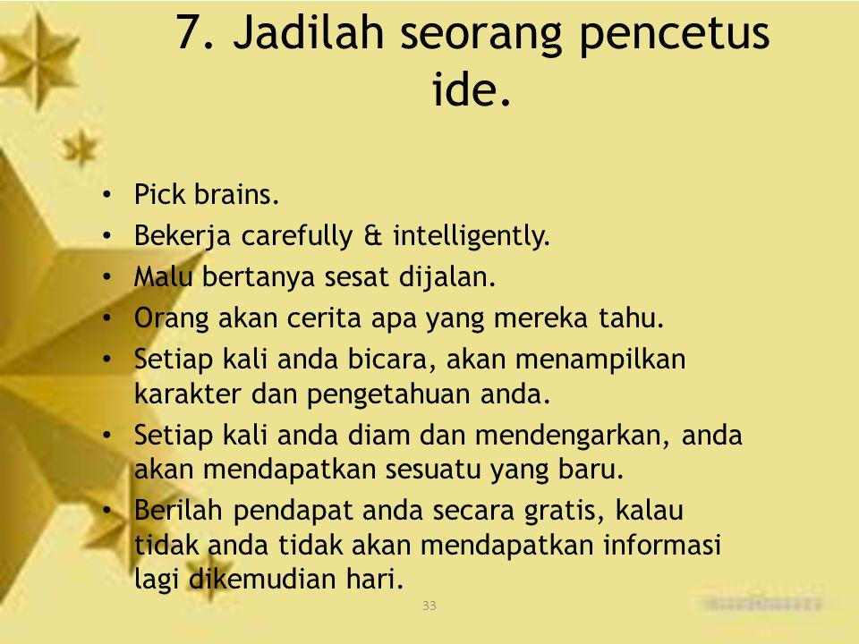 33 7. Jadilah seorang pencetus ide. Pick brains. Bekerja carefully & intelligently. Malu bertanya sesat dijalan. Orang akan cerita apa yang mereka tah