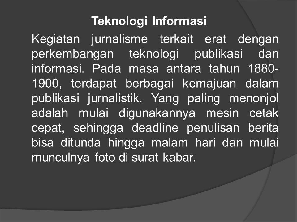 Teknologi Informasi Kegiatan jurnalisme terkait erat dengan perkembangan teknologi publikasi dan informasi. Pada masa antara tahun 1880- 1900, terdapa