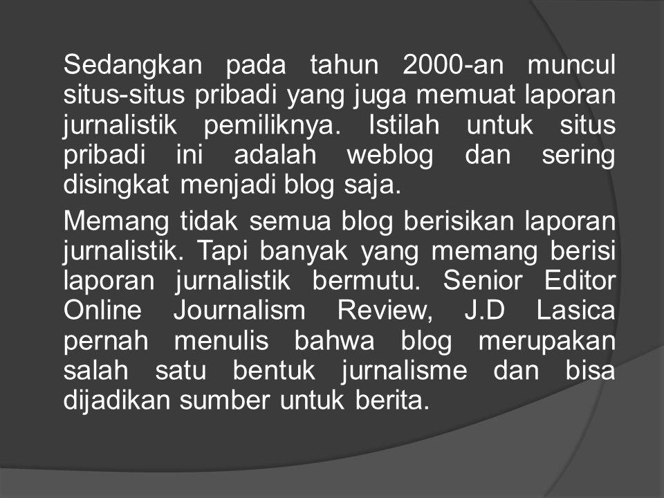 Sedangkan pada tahun 2000-an muncul situs-situs pribadi yang juga memuat laporan jurnalistik pemiliknya. Istilah untuk situs pribadi ini adalah weblog