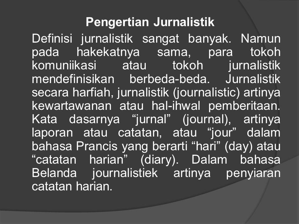 Pengertian Jurnalistik Definisi jurnalistik sangat banyak. Namun pada hakekatnya sama, para tokoh komuniikasi atau tokoh jurnalistik mendefinisikan be