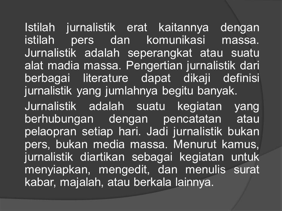 Istilah jurnalistik erat kaitannya dengan istilah pers dan komunikasi massa. Jurnalistik adalah seperangkat atau suatu alat madia massa. Pengertian ju