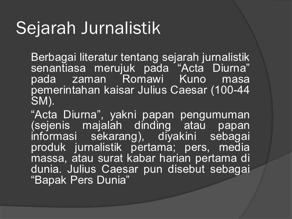 Sejarah Jurnalistik Berbagai literatur tentang sejarah jurnalistik senantiasa merujuk pada Acta Diurna pada zaman Romawi Kuno masa pemerintahan kaisar Julius Caesar (100-44 SM).
