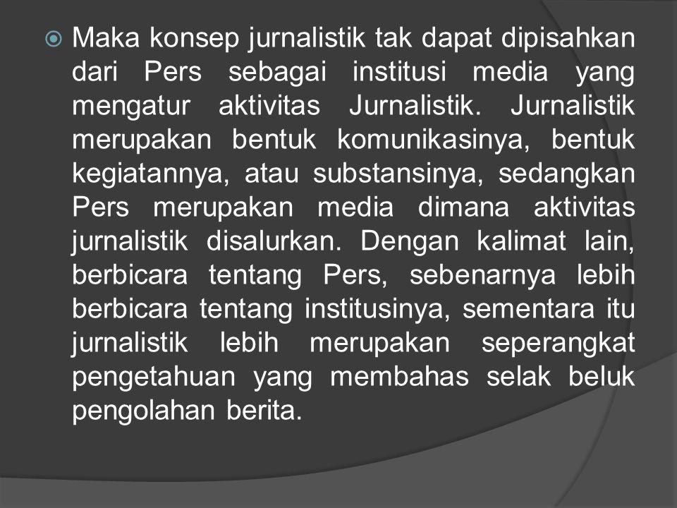  Maka konsep jurnalistik tak dapat dipisahkan dari Pers sebagai institusi media yang mengatur aktivitas Jurnalistik. Jurnalistik merupakan bentuk kom