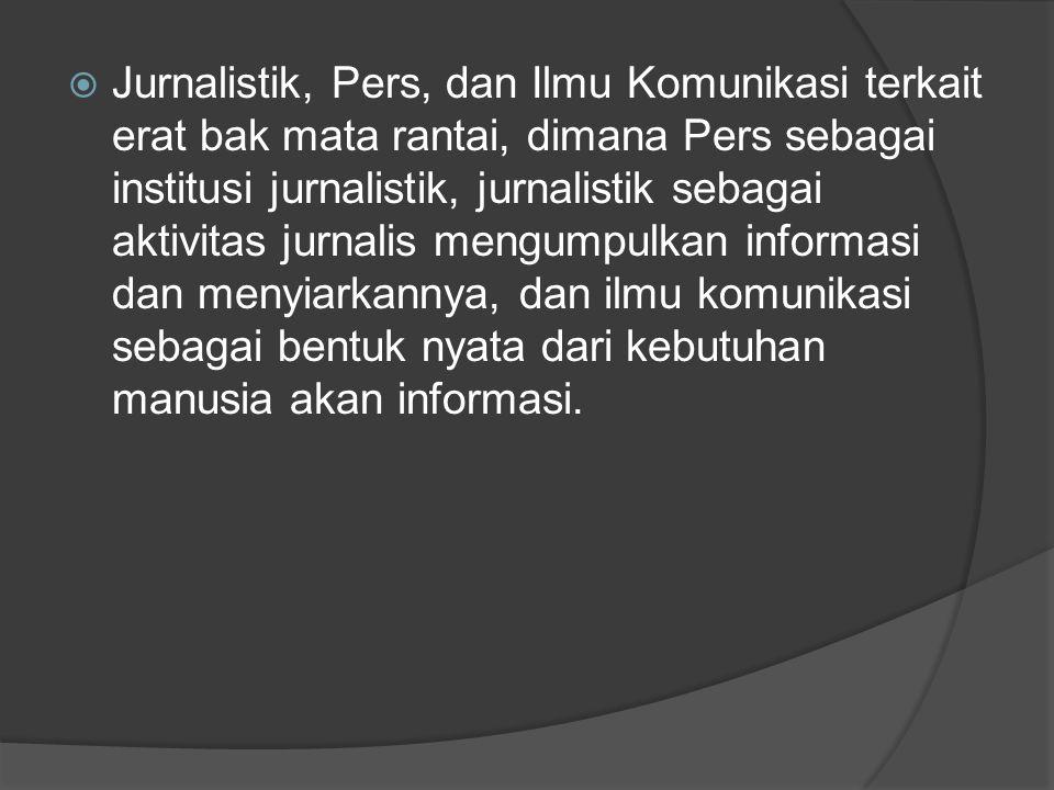  Jurnalistik, Pers, dan Ilmu Komunikasi terkait erat bak mata rantai, dimana Pers sebagai institusi jurnalistik, jurnalistik sebagai aktivitas jurnal