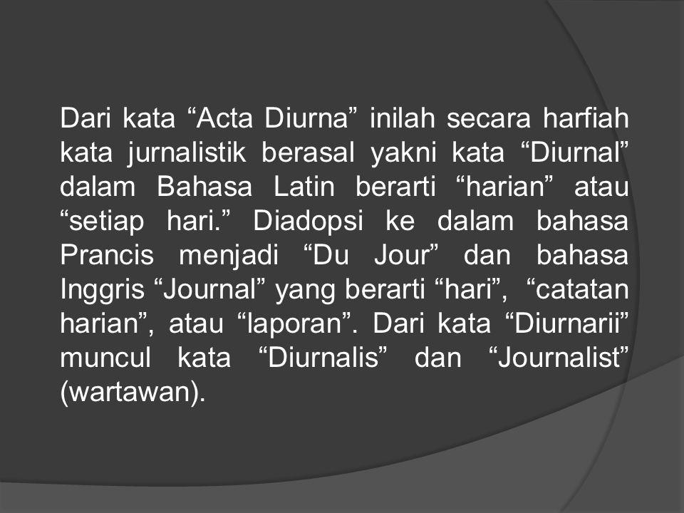 """Dari kata """"Acta Diurna"""" inilah secara harfiah kata jurnalistik berasal yakni kata """"Diurnal"""" dalam Bahasa Latin berarti """"harian"""" atau """"setiap hari."""" Di"""