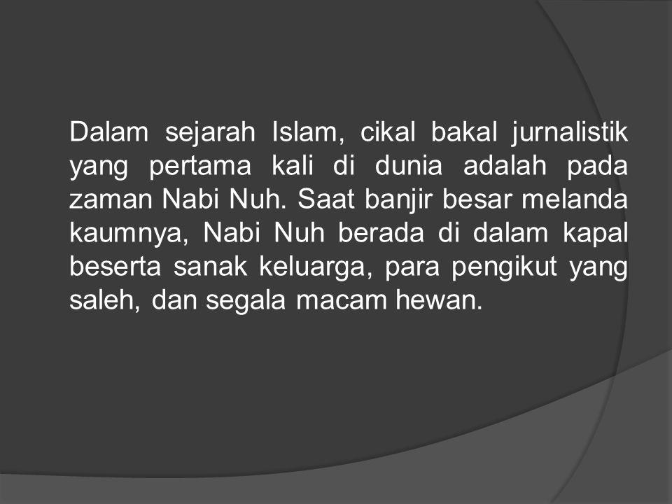 Dalam sejarah Islam, cikal bakal jurnalistik yang pertama kali di dunia adalah pada zaman Nabi Nuh. Saat banjir besar melanda kaumnya, Nabi Nuh berada