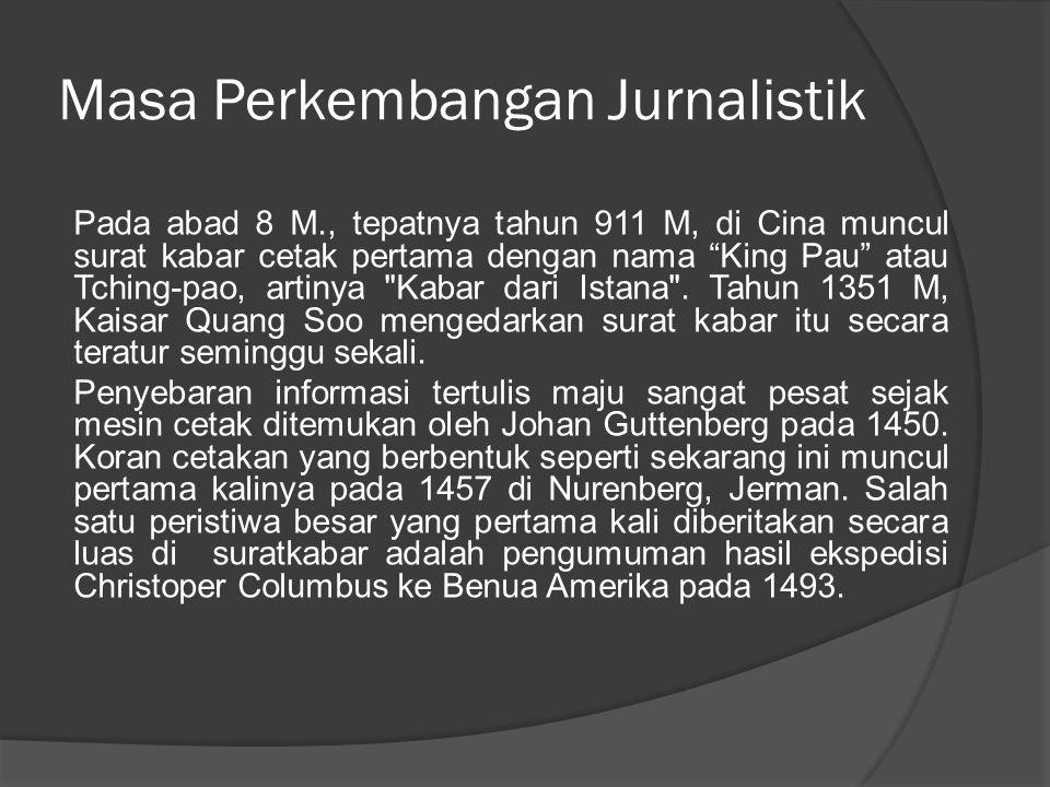 Masa Perkembangan Jurnalistik Pada abad 8 M., tepatnya tahun 911 M, di Cina muncul surat kabar cetak pertama dengan nama King Pau atau Tching-pao, artinya Kabar dari Istana .