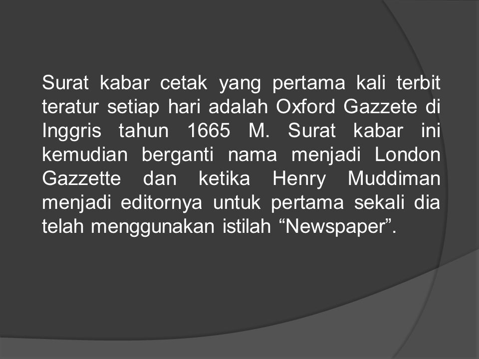 Surat kabar cetak yang pertama kali terbit teratur setiap hari adalah Oxford Gazzete di Inggris tahun 1665 M. Surat kabar ini kemudian berganti nama m