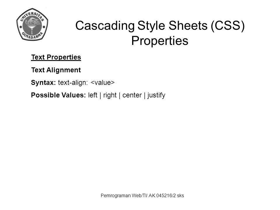 Pemrograman Web/TI/ AK 045216/2 sks Cascading Style Sheets (CSS) Properties Text Properties Text Alignment Syntax: text-align: Possible Values: left | right | center | justify