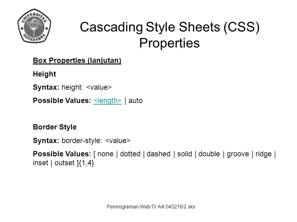 Pemrograman Web/TI/ AK 045216/2 sks Cascading Style Sheets (CSS) Properties Box Properties (lanjutan) Height Syntax: height: Possible Values: | auto Border Style Syntax: border-style: Possible Values: [ none | dotted | dashed | solid | double | groove | ridge | inset | outset ]{1,4}