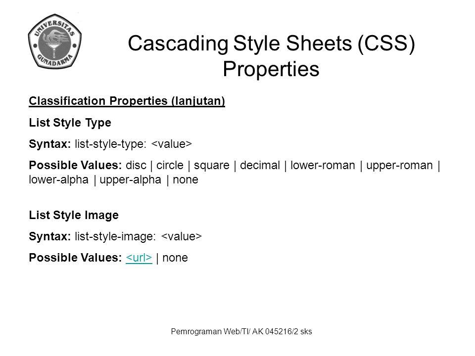 Pemrograman Web/TI/ AK 045216/2 sks Cascading Style Sheets (CSS) Properties Classification Properties (lanjutan) List Style Type Syntax: list-style-ty