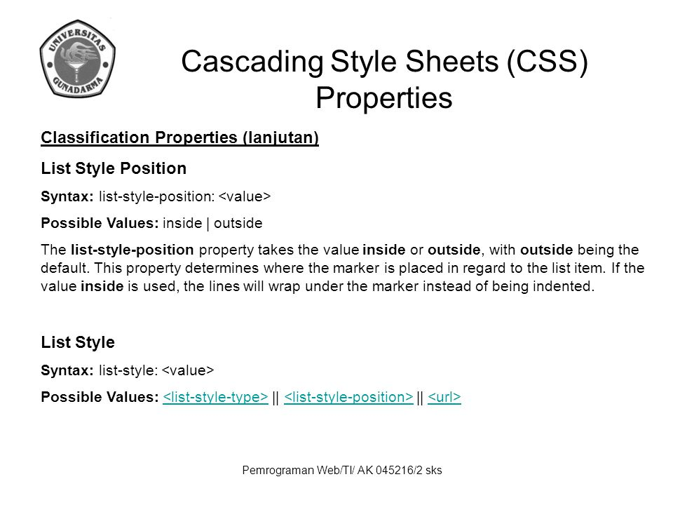 Pemrograman Web/TI/ AK 045216/2 sks Cascading Style Sheets (CSS) Properties Classification Properties (lanjutan) List Style Position Syntax: list-style-position: Possible Values: inside | outside The list-style-position property takes the value inside or outside, with outside being the default.