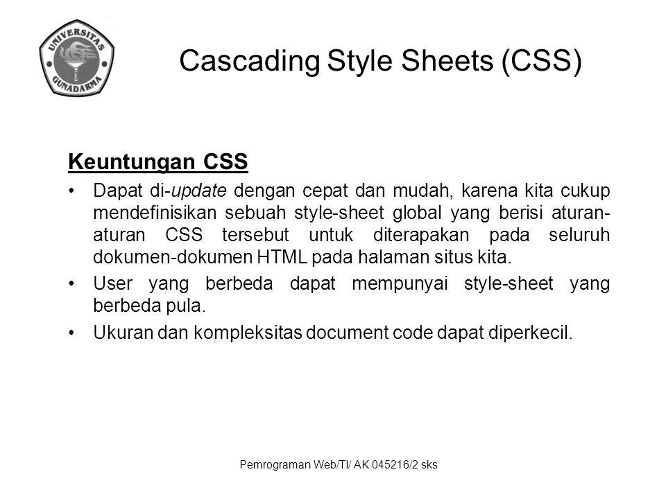 Pemrograman Web/TI/ AK 045216/2 sks Keuntungan CSS Dapat di-update dengan cepat dan mudah, karena kita cukup mendefinisikan sebuah style-sheet global