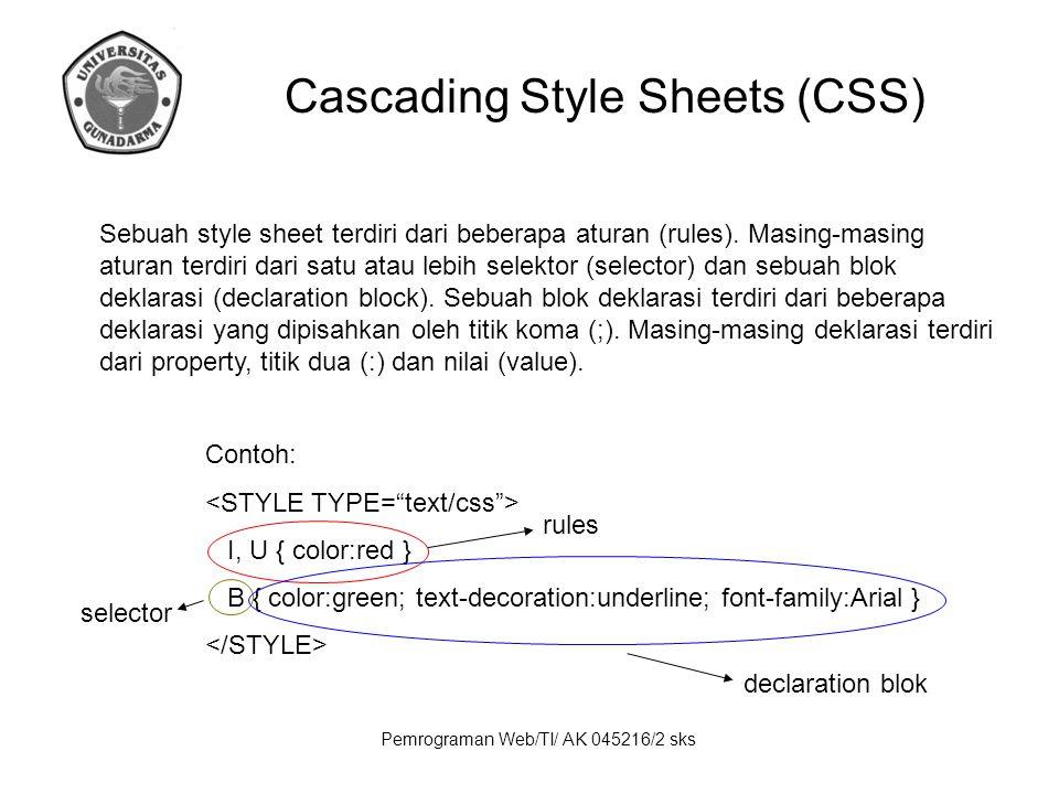 Pemrograman Web/TI/ AK 045216/2 sks Cascading Style Sheets (CSS) Properties Font Properties Font Family Syntax: font-family: [[ | ],]* [ | ] Possible Values: Any font family name may be used serif (e.g., Times ) sans-serif (e.g., Arial or Helvetica) cursive (e.g., Zapf-Chancery) monospace (e.g., Courier)