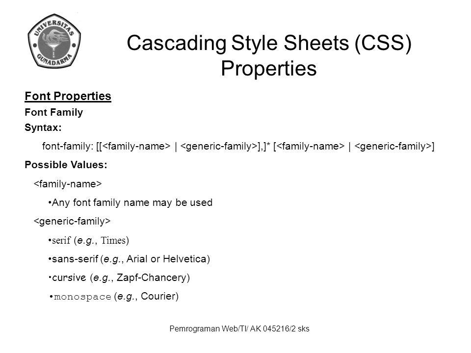 Pemrograman Web/TI/ AK 045216/2 sks Cascading Style Sheets (CSS) Properties Font Properties (lanjutan) Font Style Syntax: font-style: Possible Values: normal | italic | oblique Font Variant Syntax: font-variant: Possible Values: normal | small-caps Font Weight Syntax: font-weight: Possible Values: normal | bold | bolder | lighter | 100 | 200 | 300 | 400 | 500 | 600 | 700 | 800 | 900